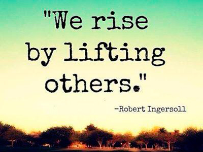 We rise by lifting others. —Robert Ingersoll